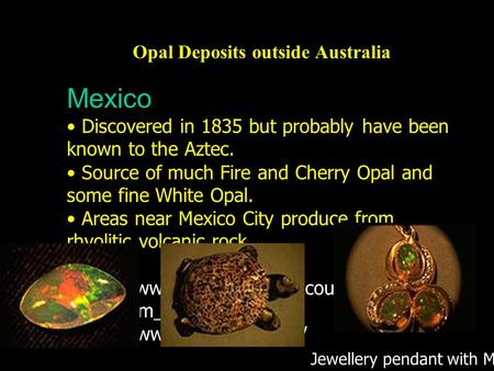 Opal Deposits outside Australia Mexico Discovered in 1835 but probably have been known to the Aztec. Source of much Fire and Cherry Opal and some fine.