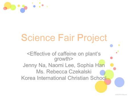 Science Fair Project Jenny Na, Naomi Lee, Sophia Han Ms. Rebecca Czekalski Korea International Christian School.
