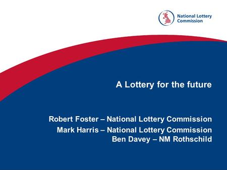 A Lottery for the future Robert Foster – National Lottery Commission Mark Harris – National Lottery Commission Ben Davey – NM Rothschild.