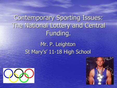 Contemporary Sporting Issues: The National Lottery and Central Funding. Mr. P. Leighton St Mary's' 11-18 High School.