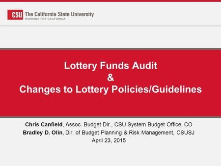 Lottery Funds Audit & Changes to Lottery Policies/Guidelines Chris Canfield, Assoc. Budget Dir., CSU System Budget Office, CO Bradley D. Olin, Dir. of.