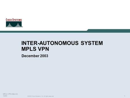 1 © 2003 Cisco Systems, Inc. All rights reserved. MPLS VPN Inter-AS, 12/03 INTER-AUTONOMOUS SYSTEM MPLS VPN December 2003.