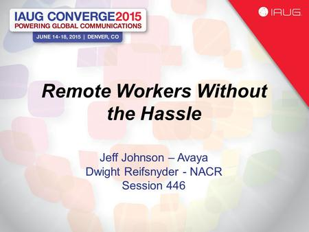 Remote Workers Without the Hassle Jeff Johnson – Avaya Dwight Reifsnyder - NACR Session 446.