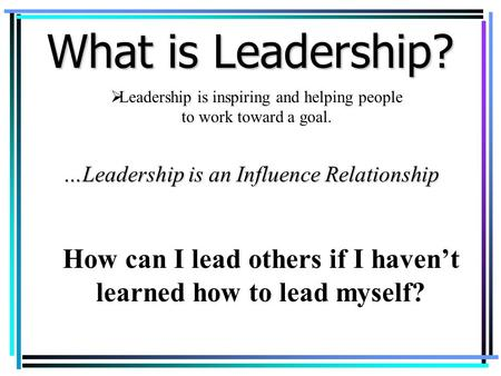  Leadership is inspiring and helping people to work toward a goal. …Leadership is an Influence Relationship How can I lead others if I haven't learned.