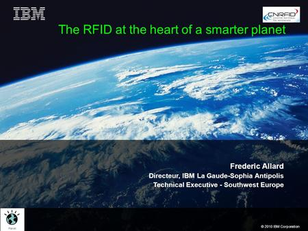 © 2010 IBM Corporation The RFID at the heart of a smarter planet Frederic Allard Directeur, IBM La Gaude-Sophia Antipolis Technical Executive - Southwest.