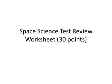 Space Science Test Review Worksheet (30 points). Space Science Test Review Worksheet 1.The Sun 2.The Earth 3.1 year 4.27.3 days (about 1 month) 5.1 day.