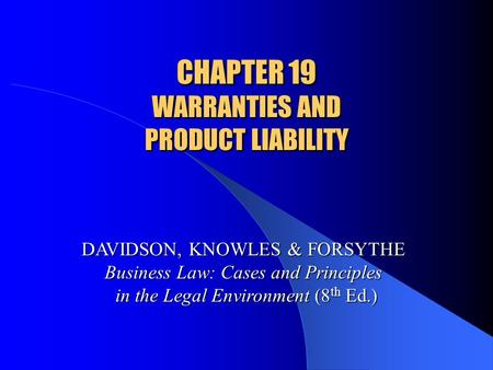 CHAPTER 19 WARRANTIES AND PRODUCT LIABILITY DAVIDSON, KNOWLES & FORSYTHE Business Law: Cases and Principles in the Legal Environment (8 th Ed.)