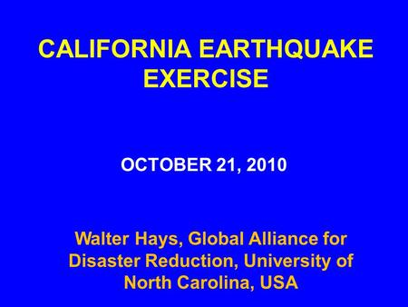 CALIFORNIA EARTHQUAKE EXERCISE OCTOBER 21, 2010 Walter Hays, Global Alliance for Disaster Reduction, University of North Carolina, USA.