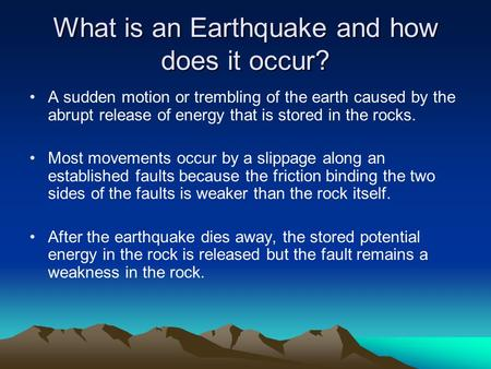 What is an Earthquake and how does it occur? A sudden motion or trembling of the earth caused by the abrupt release of energy that is stored in the rocks.