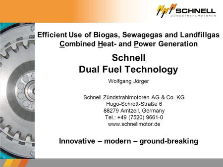 Efficient Use of Biogas, Sewagegas and Landfillgas Combined Heat- and Power Generation Schnell Dual Fuel Technology Schnell Zündstrahlmotoren AG & Co.