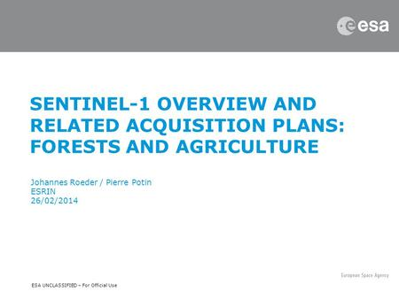 ESA UNCLASSIFIED – For Official Use SENTINEL-1 OVERVIEW AND RELATED ACQUISITION PLANS: FORESTS AND AGRICULTURE Johannes Roeder / Pierre Potin ESRIN 26/02/2014.