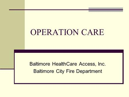 OPERATION CARE Baltimore HealthCare Access, Inc. Baltimore City Fire Department.