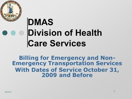 04/25/07 1 DMAS Division of Health Care Services Billing for Emergency and Non- Emergency Transportation Services With Dates of Service October 31, 2009.