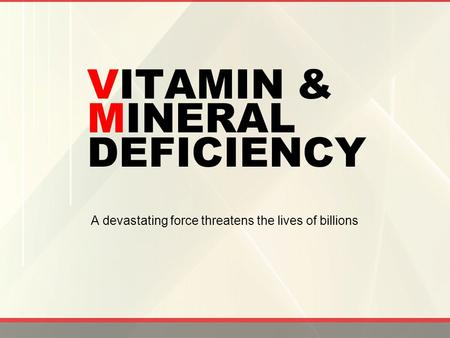 VITAMIN & MINERAL DEFICIENCY A devastating force threatens the lives of billions.