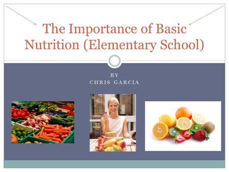 BY CHRIS GARCIA The Importance of Basic Nutrition (Elementary School)
