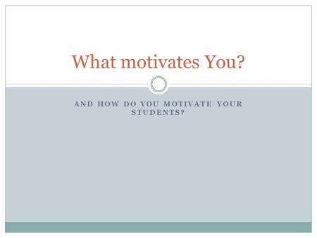 AND HOW DO YOU MOTIVATE YOUR STUDENTS? What motivates You?