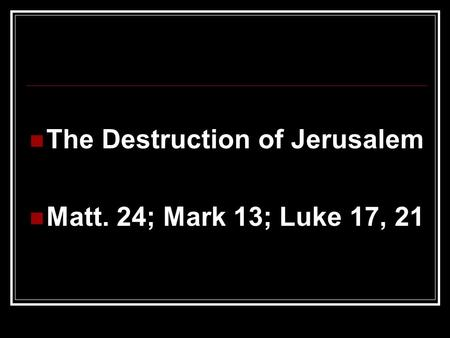 The Destruction of Jerusalem Matt. 24; Mark 13; Luke 17, 21.