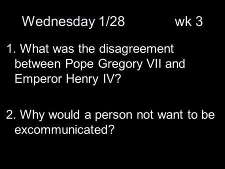 Wednesday 1/28 wk 3 1. What was the disagreement between Pope Gregory VII and Emperor Henry IV? 2. Why would a person not want to be excommunicated?