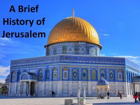 A Brief History of Jerusalem. In the center of Jerusalem is the Dome of the Rock. This building is a shrine built over a large stone. This holy rock is.