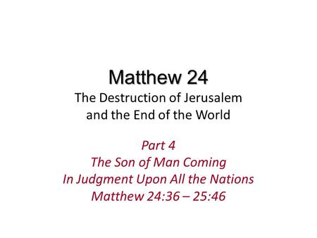 Matthew 24 Matthew 24 The Destruction of Jerusalem and the End of the World Part 4 The Son of Man Coming In Judgment Upon All the Nations Matthew 24:36.