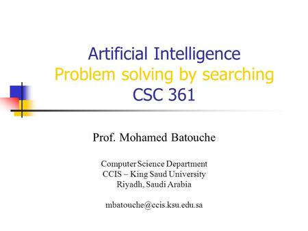 Artificial Intelligence Problem solving by searching CSC 361 Prof. Mohamed Batouche Computer Science Department CCIS – King Saud University Riyadh, Saudi.