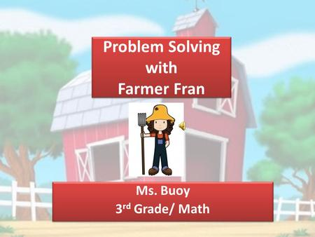 Problem Solving with Farmer Fran Ms. Buoy 3 rd Grade/ Math Ms. Buoy 3 rd Grade/ Math.