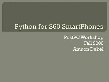 Python for S60 SmartPhones PostPC Workshop Fall 2006 Amnon Dekel.