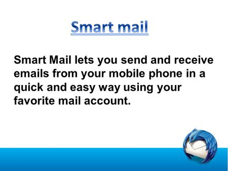 Smart Mail lets you send and receive emails from your mobile phone in a quick and easy way using your favorite mail account.