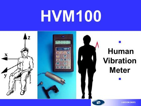 LARSON-DAVIS HVM100 n Human Vibration Meter n LARSON-DAVIS HVM100 The HVM100 n The HVM100 is a handheld, multifunction, triaxial, integrating vibration.