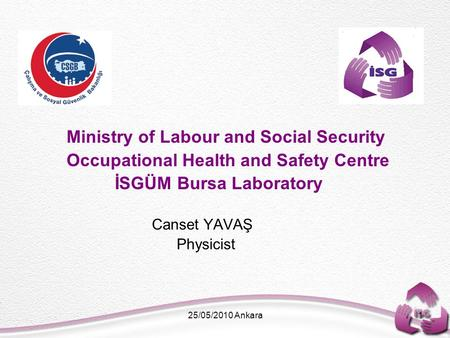 25/05/2010 Ankara1 Ministry of Labour and Social Security Occupational Health and Safety Centre İSGÜM Bursa Laboratory Canset YAVAŞ Physicist.