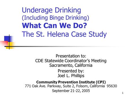 1 Underage Drinking (Including Binge Drinking) What Can We Do? The St. Helena Case Study Presentation to: CDE Statewide Coordinator's Meeting Sacramento,