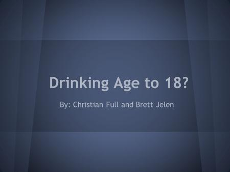 Drinking Age to 18? By: Christian Full and Brett Jelen.