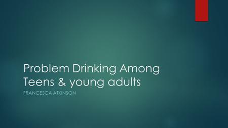 Problem Drinking Among Teens & young adults FRANCESCA ATKINSON.