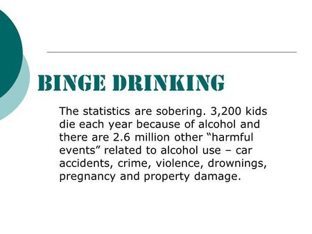 "BINGE DRINKING The statistics are sobering. 3,200 kids die each year because of alcohol and there are 2.6 million other ""harmful events"" related to alcohol."