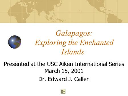 Galapagos: Exploring the Enchanted Islands Presented at the USC Aiken International Series March 15, 2001 Dr. Edward J. Callen.