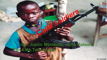 Child Soldiers By: Justin Mendoza, Julio Palomo Per.4 Ms.Teitelbaum.