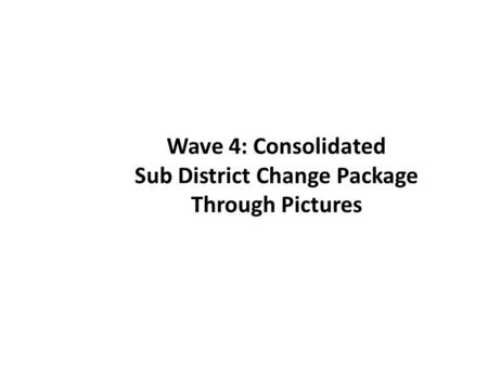 Wave 4: Consolidated Sub District Change Package Through Pictures.