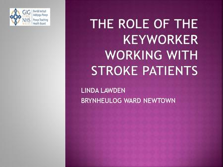 LINDA LAWDEN BRYNHEULOG WARD NEWTOWN.  5 STROKE CARE BEDS  REHABILITATION  ALL WALES STROKE PATHWAY  THE INTRODUCTION OF THE KEYWORKER.