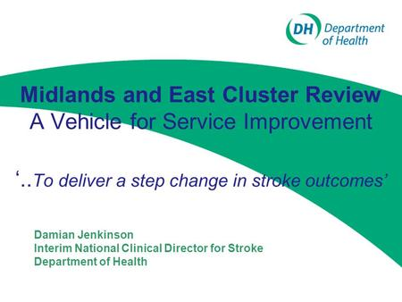 Midlands and East Cluster Review A Vehicle for Service Improvement Damian Jenkinson Interim National Clinical Director for Stroke Department of Health.