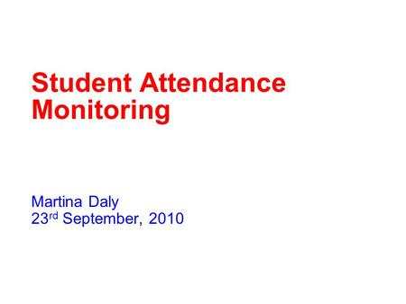 Student Attendance Monitoring Martina Daly 23 rd September, 2010.
