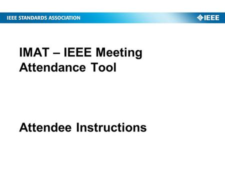 IMAT – IEEE Meeting Attendance Tool Attendee Instructions.