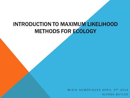 INTRODUCTION TO MAXIMUM LIKELIHOOD METHODS FOR ECOLOGY MIDIS NUMÉRIQUES APRIL 3 RD 2014 ALYSSA BUTLER.