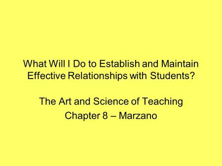 What Will I Do to Establish and Maintain Effective Relationships with Students? The Art and Science of Teaching Chapter 8 – Marzano.