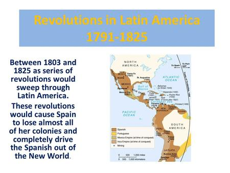 Revolutions in Latin America 1791-1825 Between 1803 and 1825 as series of revolutions would sweep through Latin America. These revolutions would cause.