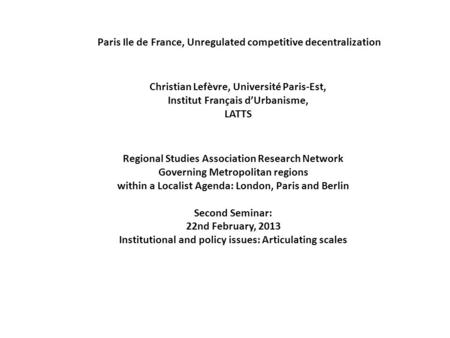 Paris Ile de France, Unregulated competitive decentralization Christian Lefèvre, Université Paris-Est, Institut Français d'Urbanisme, LATTS Regional Studies.
