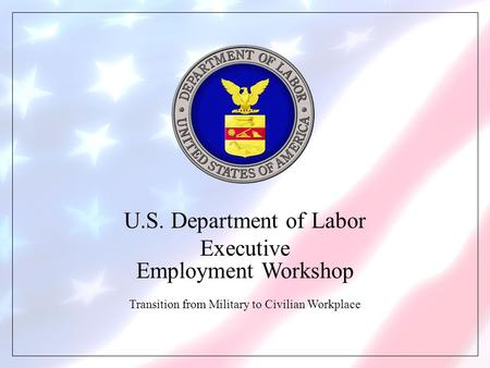 U.S. Department of Labor Executive Employment Workshop Transition from Military to Civilian Workplace.