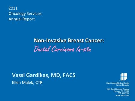 Non-Invasive Breast Cancer: Non-Invasive Breast Cancer: Ductal Carcinoma In-situ Vassi Gardikas, MD, FACS Ellen Malek, CTR 2011 Oncology Services Annual.