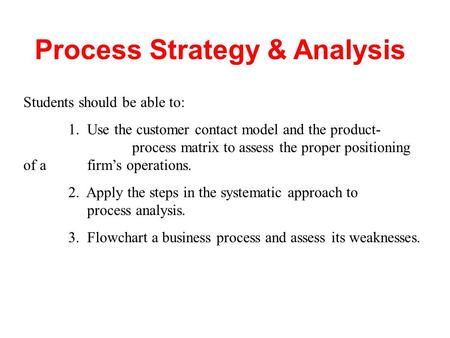 Process Strategy & Analysis Students should be able to: 1. Use the customer contact model and the product- process matrix to assess the proper positioning.