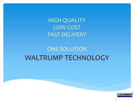 HIGH QUALITY LOW COST FAST DELIVERY - ONE SOLUTION WALTRUMP TECHNOLOGY.