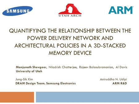QUANTIFYING THE RELATIONSHIP BETWEEN THE POWER DELIVERY NETWORK AND ARCHITECTURAL POLICIES IN A 3D-STACKED MEMORY DEVICE Manjunath Shevgoor, Niladrish.